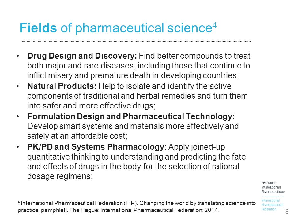 Fields of pharmaceutical science 4 Drug Design and Discovery: Find better compounds to treat both major and rare diseases, including those that continue to inflict misery and premature death in developing countries; Natural Products: Help to isolate and identify the active components of traditional and herbal remedies and turn them into safer and more effective drugs; Formulation Design and Pharmaceutical Technology: Develop smart systems and materials more effectively and safely at an affordable cost; PK/PD and Systems Pharmacology: Apply joined-up quantitative thinking to understanding and predicting the fate and effects of drugs in the body for the selection of rational dosage regimens; 8 4 International Pharmaceutical Federation (FIP).