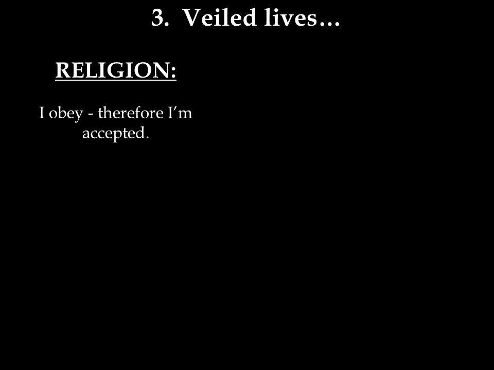 RELIGION: I obey - therefore I'm accepted. 3. Veiled lives…