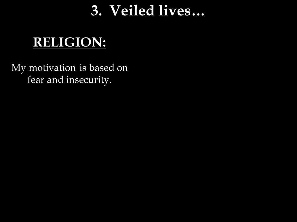 RELIGION: My motivation is based on fear and insecurity. 3. Veiled lives…