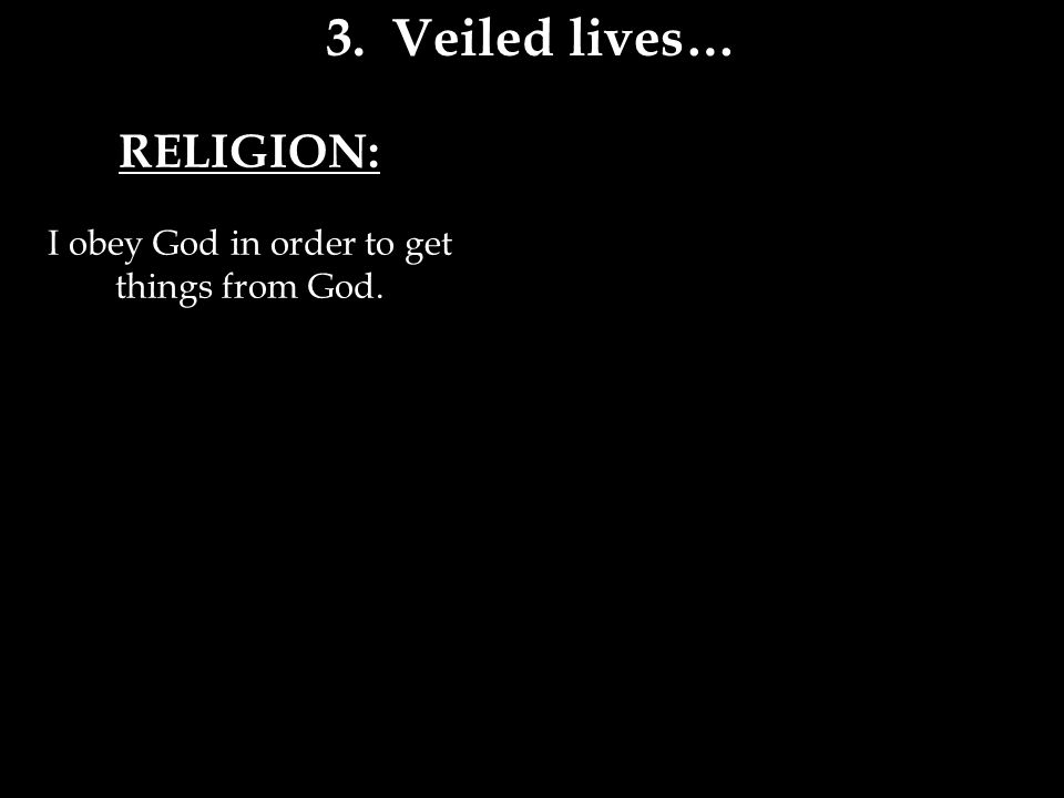 RELIGION: I obey God in order to get things from God. 3. Veiled lives…