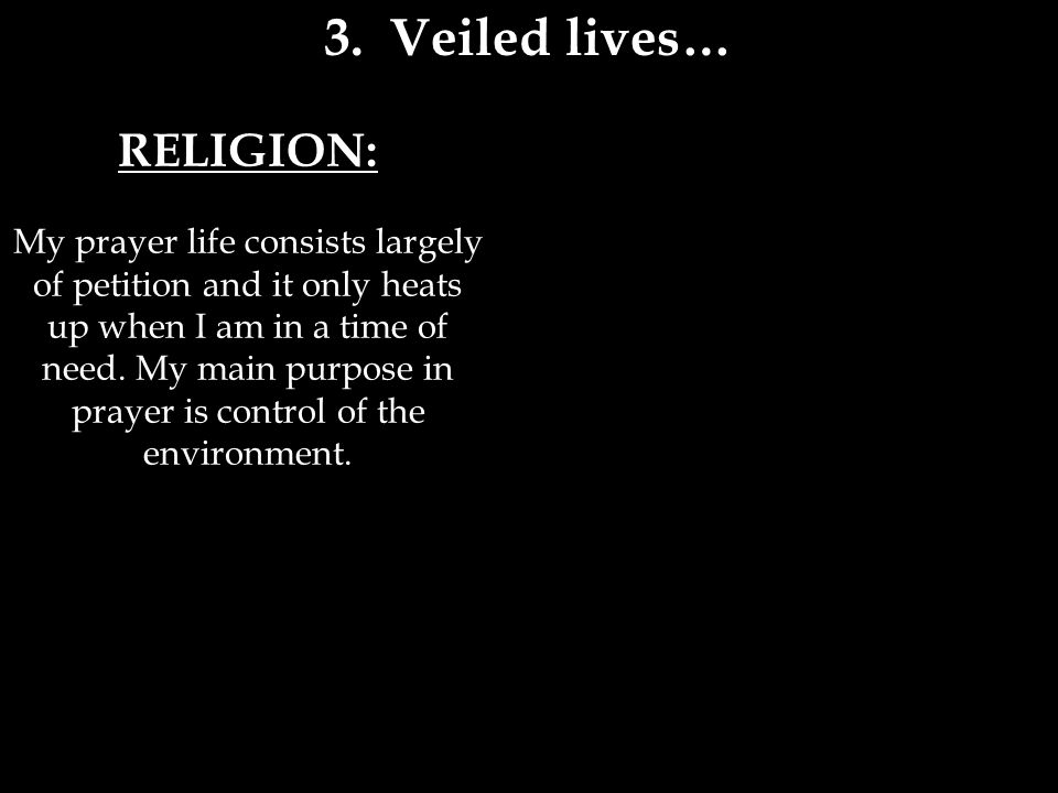 RELIGION: My prayer life consists largely of petition and it only heats up when I am in a time of need.
