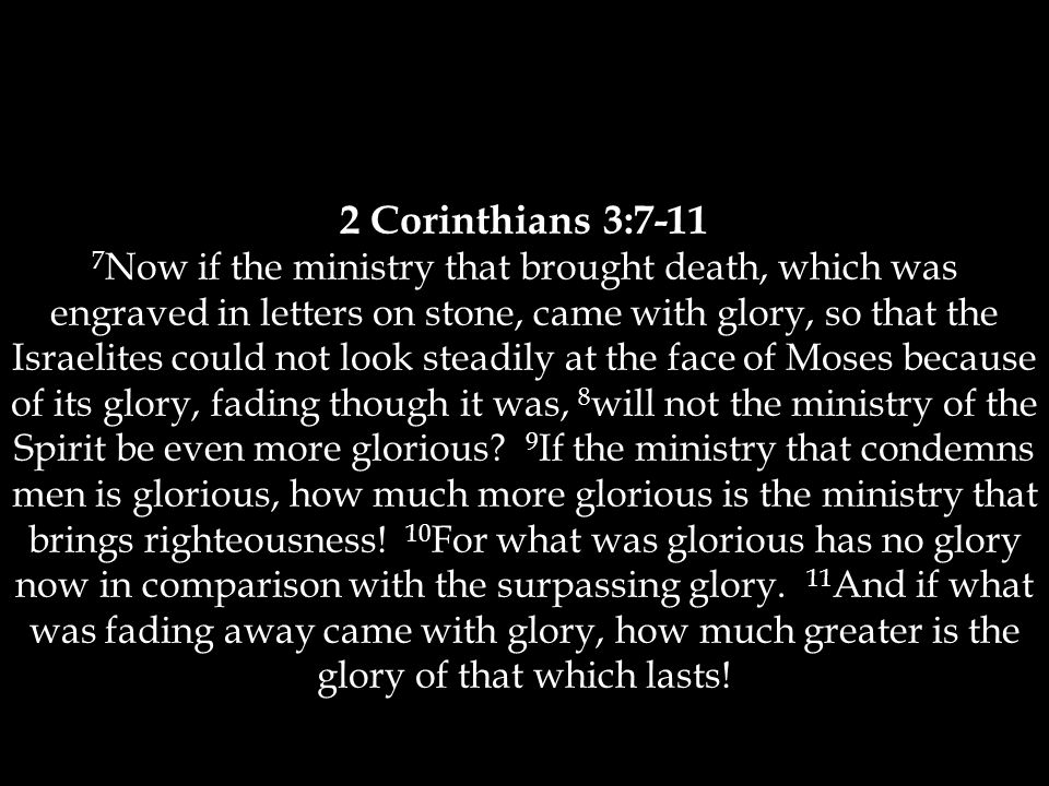 2 Corinthians 3:7-11 7 Now if the ministry that brought death, which was engraved in letters on stone, came with glory, so that the Israelites could not look steadily at the face of Moses because of its glory, fading though it was, 8 will not the ministry of the Spirit be even more glorious.