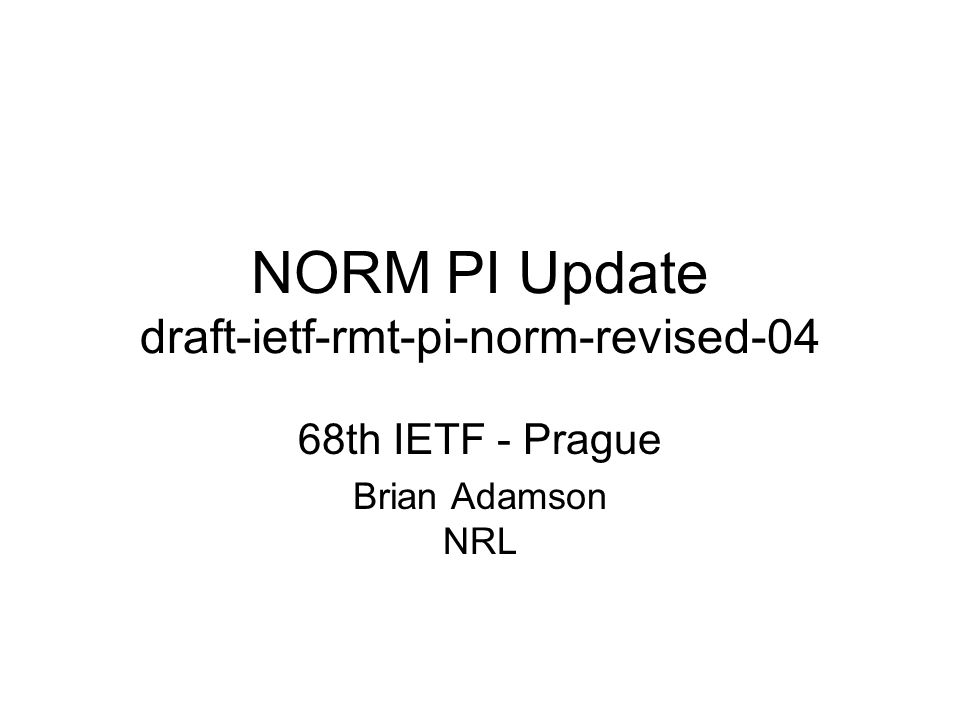 NORM PI Update draft-ietf-rmt-pi-norm-revised-04 68th IETF - Prague Brian Adamson NRL