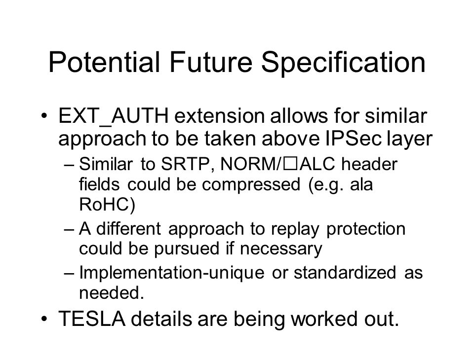 Potential Future Specification EXT_AUTH extension allows for similar approach to be taken above IPSec layer –Similar to SRTP, NORM/ALC header fields could be compressed (e.g.