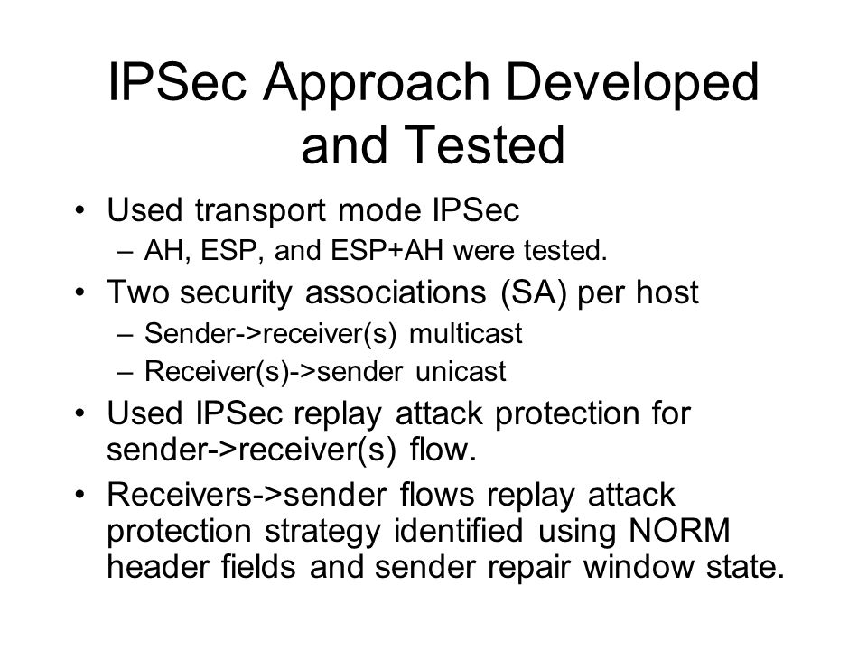IPSec Approach Developed and Tested Used transport mode IPSec –AH, ESP, and ESP+AH were tested. Two security associations (SA) per host –Sender->recei