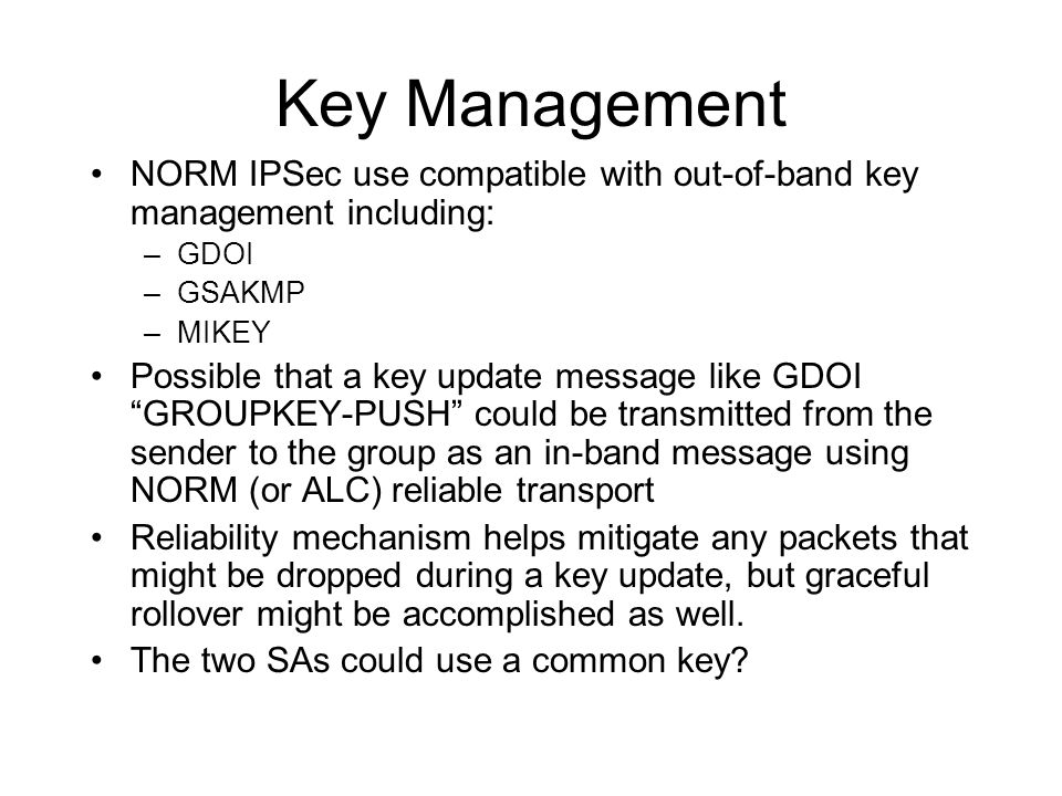 Key Management NORM IPSec use compatible with out-of-band key management including: –GDOI –GSAKMP –MIKEY Possible that a key update message like GDOI GROUPKEY-PUSH could be transmitted from the sender to the group as an in-band message using NORM (or ALC) reliable transport Reliability mechanism helps mitigate any packets that might be dropped during a key update, but graceful rollover might be accomplished as well.