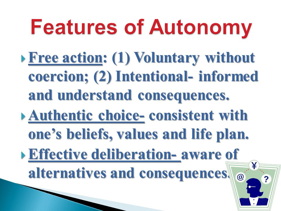  Free action: (1) Voluntary without coercion; (2) Intentional- informed and understand consequences.