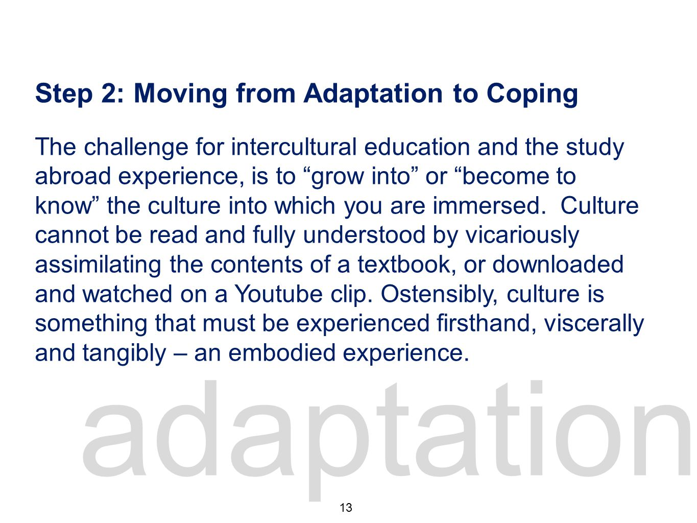 adaptation 2 Step 2: Moving from Adaptation to Coping The challenge for intercultural education and the study abroad experience, is to grow into or become to know the culture into which you are immersed.