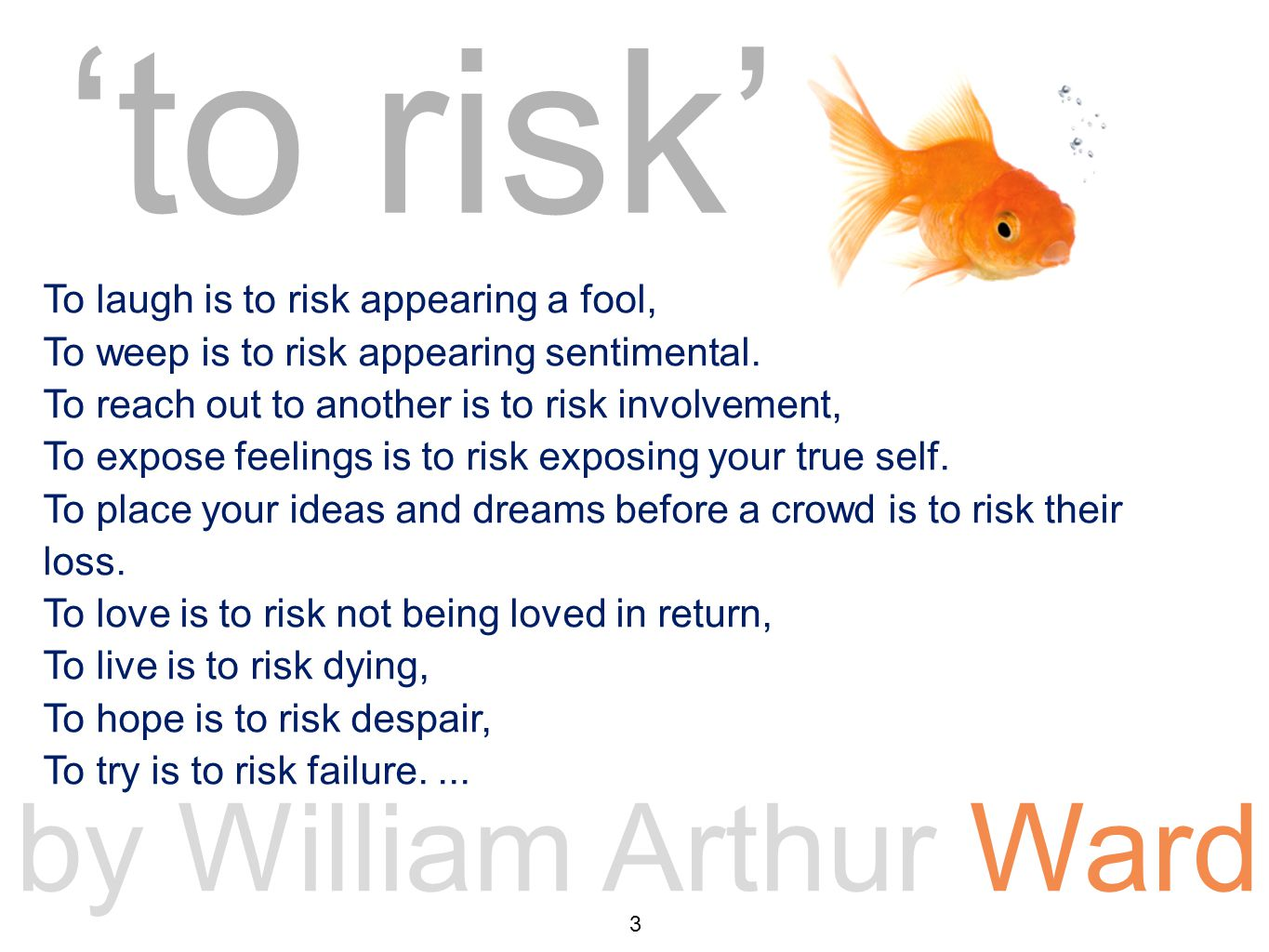 'to risk' poem by William Arthur Ward To laugh is to risk appearing a fool, To weep is to risk appearing sentimental.