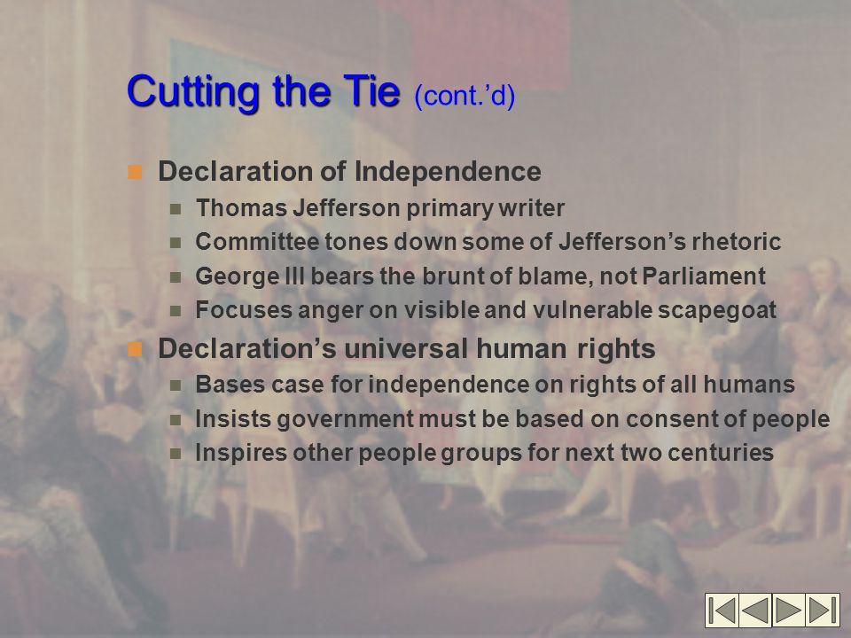 Cutting the Tie Cutting the Tie (cont.'d) Declaration of Independence Thomas Jefferson primary writer Committee tones down some of Jefferson's rhetori