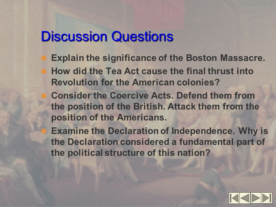 Discussion Questions Explain the significance of the Boston Massacre. How did the Tea Act cause the final thrust into Revolution for the American colo