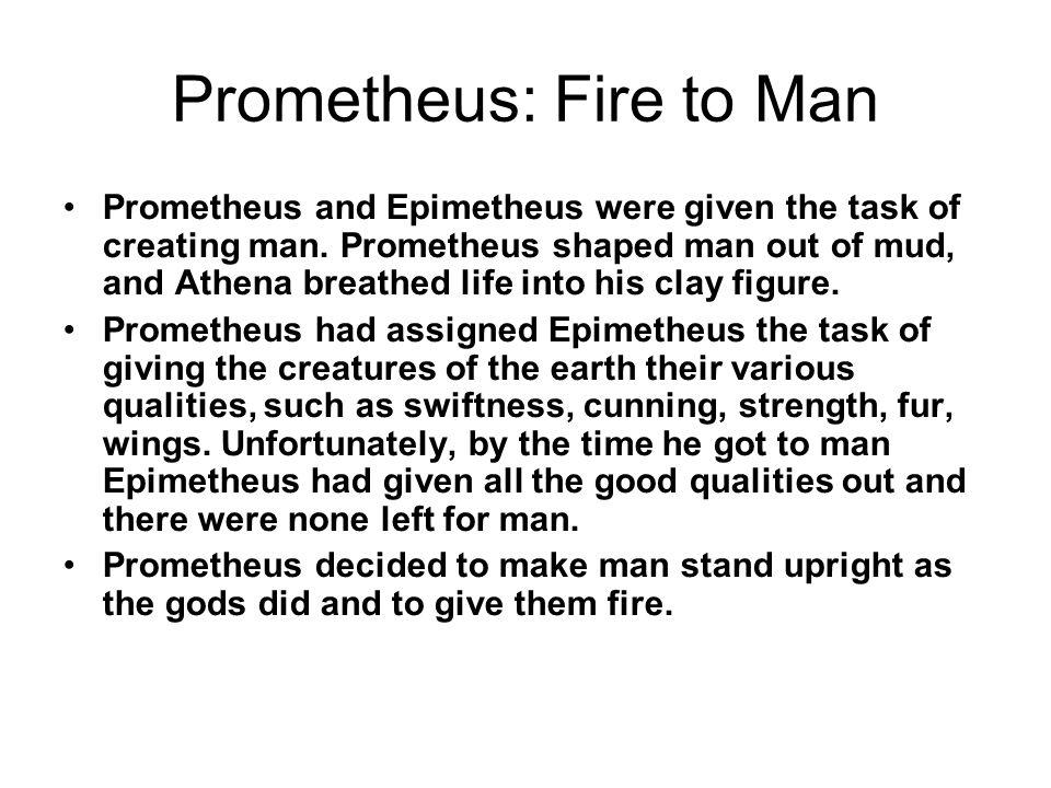 Prometheus: Fire to Man Prometheus and Epimetheus were given the task of creating man.