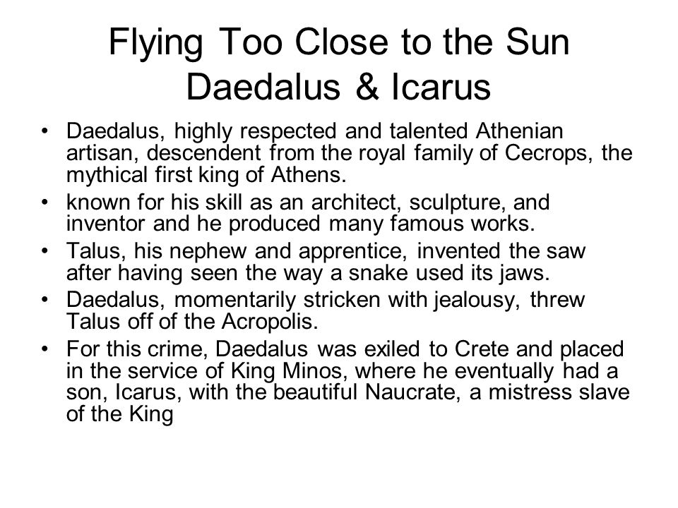 Flying Too Close to the Sun Daedalus & Icarus Daedalus, highly respected and talented Athenian artisan, descendent from the royal family of Cecrops, the mythical first king of Athens.