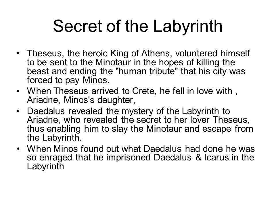 Secret of the Labyrinth Theseus, the heroic King of Athens, voluntered himself to be sent to the Minotaur in the hopes of killing the beast and ending the human tribute that his city was forced to pay Minos.