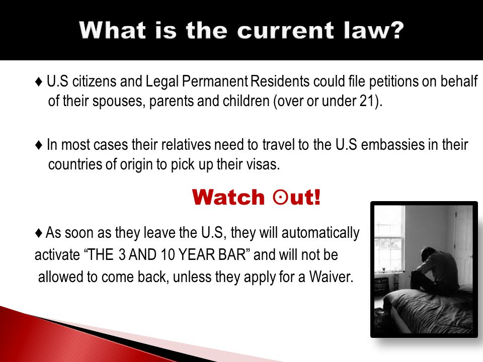 ♦ U.S citizens and Legal Permanent Residents could file petitions on behalf of their spouses, parents and children (over or under 21).