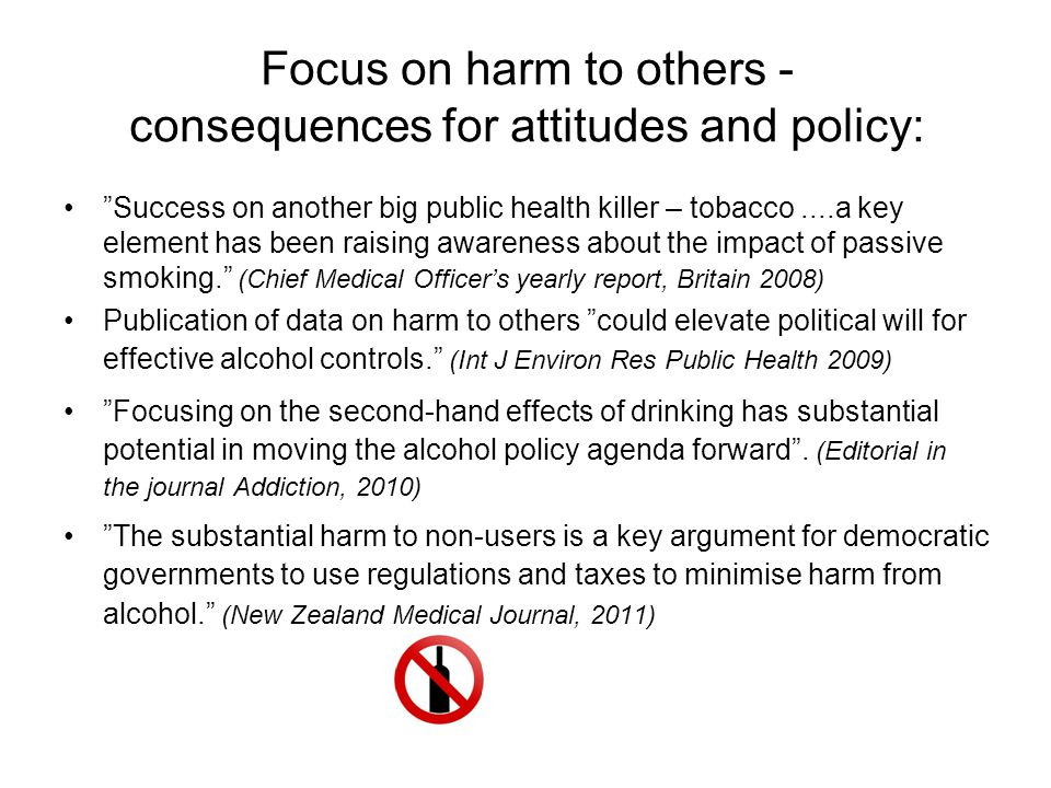 Focus on harm to others - consequences for attitudes and policy: Success on another big public health killer – tobacco....a key element has been raising awareness about the impact of passive smoking. (Chief Medical Officer's yearly report, Britain 2008) Publication of data on harm to others could elevate political will for effective alcohol controls. (Int J Environ Res Public Health 2009) Focusing on the second-hand effects of drinking has substantial potential in moving the alcohol policy agenda forward .