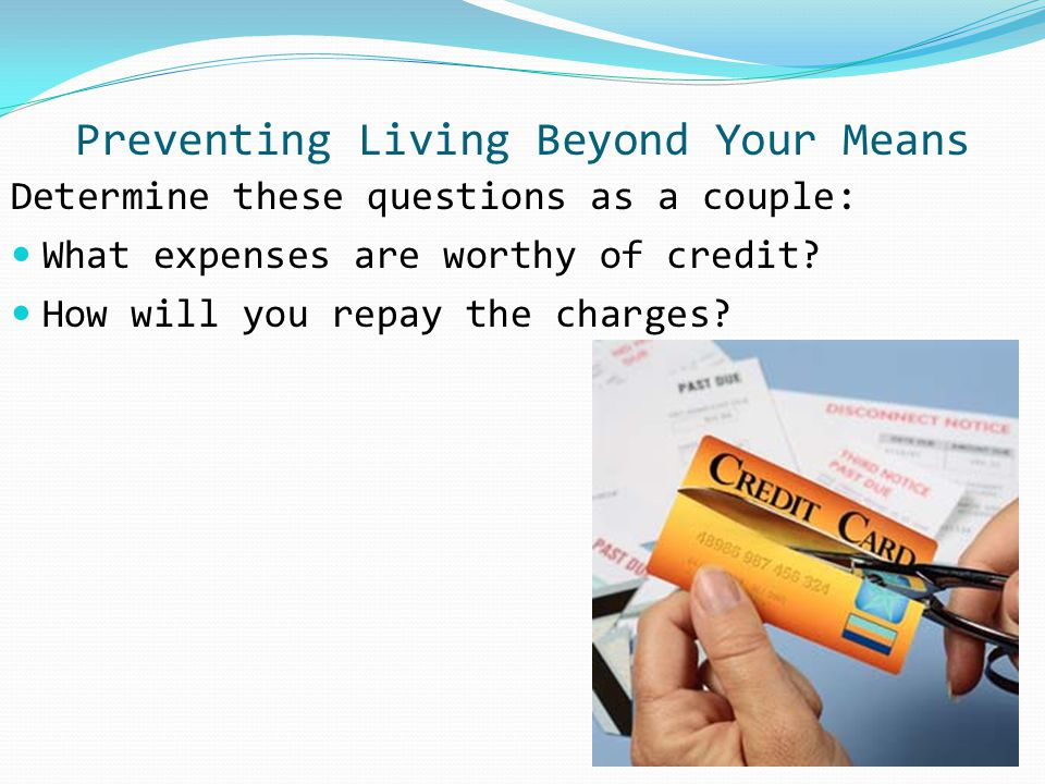 Preventing Living Beyond Your Means Determine these questions as a couple: What expenses are worthy of credit? How will you repay the charges?