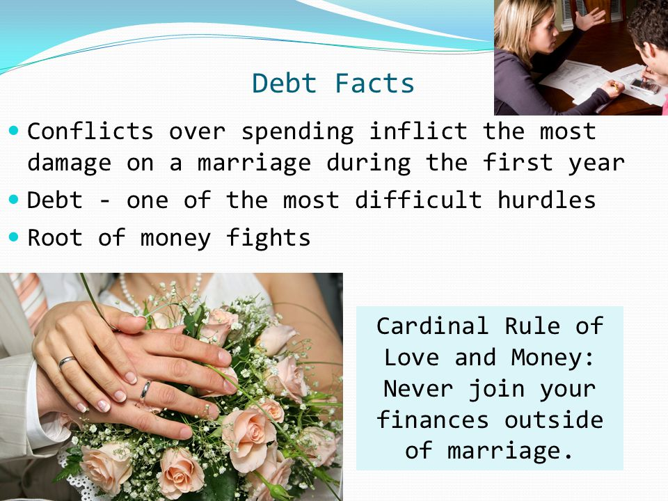 Debt Facts Conflicts over spending inflict the most damage on a marriage during the first year Debt - one of the most difficult hurdles Root of money
