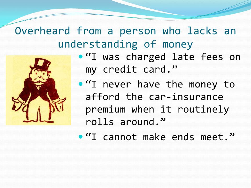 I was charged late fees on my credit card. I never have the money to afford the car-insurance premium when it routinely rolls around. I cannot make ends meet. Overheard from a person who lacks an understanding of money