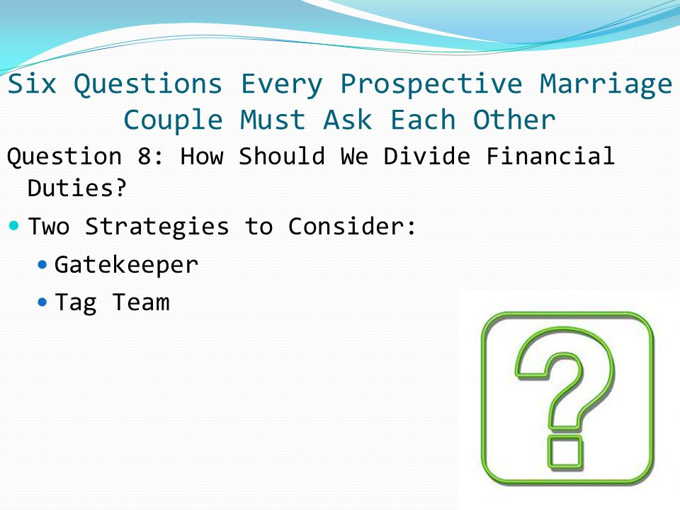 Question 8: How Should We Divide Financial Duties? Two Strategies to Consider: Gatekeeper Tag Team Six Questions Every Prospective Marriage Couple Mus