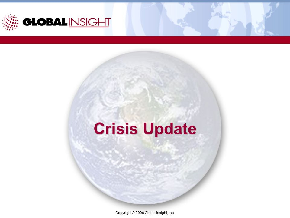 Copyright © 2008 Global Insight, Inc. Crisis Update
