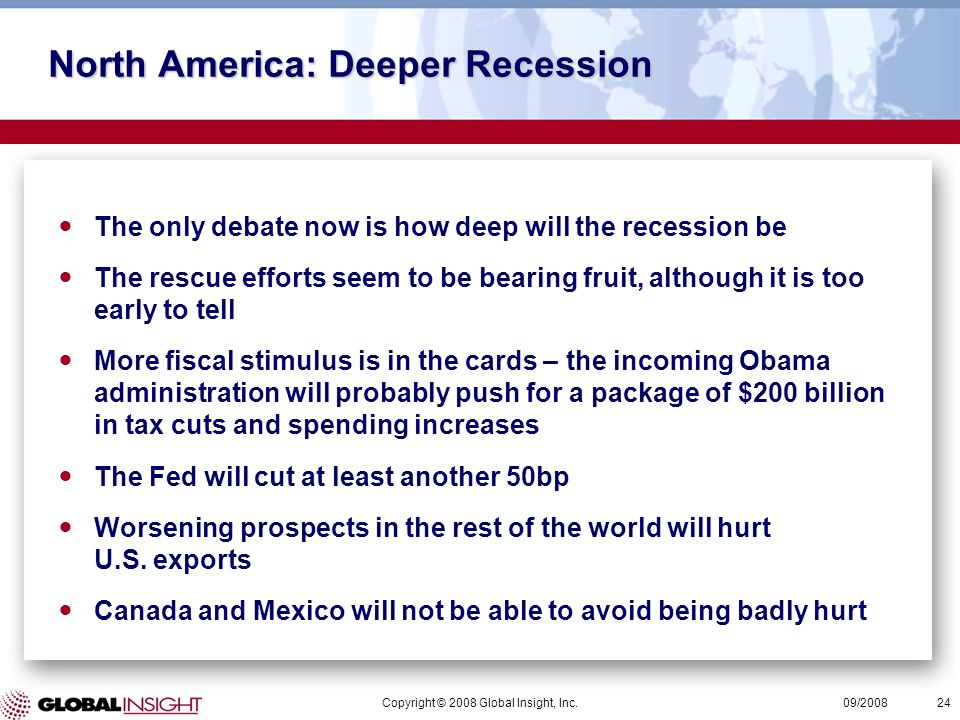 Copyright © 2008 Global Insight, Inc.24 09/2008 North America: Deeper Recession The only debate now is how deep will the recession be The rescue efforts seem to be bearing fruit, although it is too early to tell More fiscal stimulus is in the cards – the incoming Obama administration will probably push for a package of $200 billion in tax cuts and spending increases The Fed will cut at least another 50bp Worsening prospects in the rest of the world will hurt U.S.