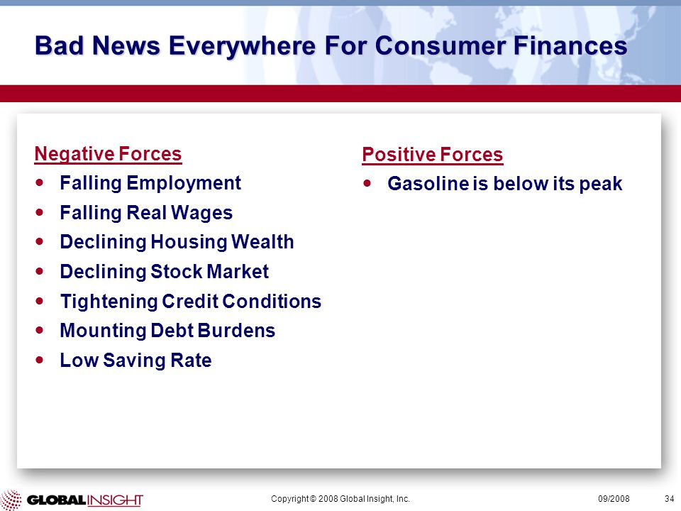 Copyright © 2008 Global Insight, Inc.34 09/2008 Bad News Everywhere For Consumer Finances Positive Forces Gasoline is below its peak Negative Forces Falling Employment Falling Real Wages Declining Housing Wealth Declining Stock Market Tightening Credit Conditions Mounting Debt Burdens Low Saving Rate
