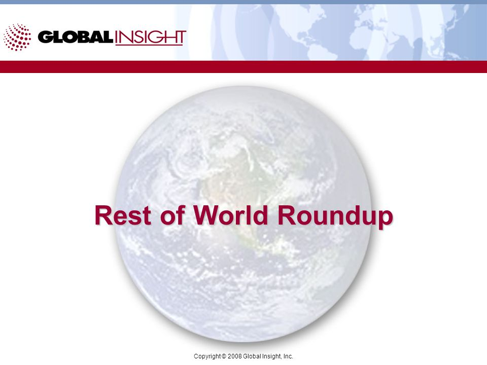 Copyright © 2008 Global Insight, Inc. Rest of World Roundup