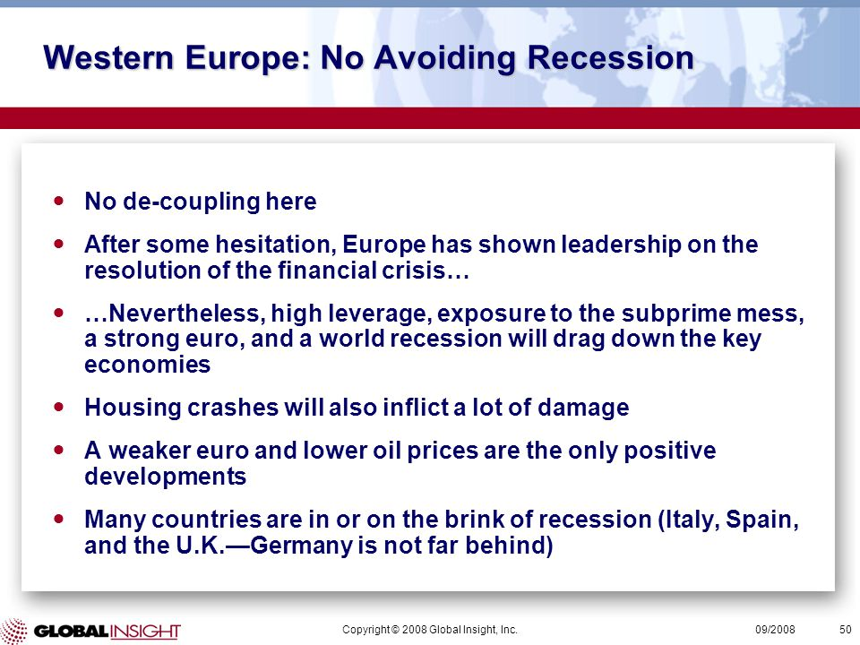 Copyright © 2008 Global Insight, Inc.50 09/2008 Western Europe: No Avoiding Recession No de-coupling here After some hesitation, Europe has shown leadership on the resolution of the financial crisis… …Nevertheless, high leverage, exposure to the subprime mess, a strong euro, and a world recession will drag down the key economies Housing crashes will also inflict a lot of damage A weaker euro and lower oil prices are the only positive developments Many countries are in or on the brink of recession (Italy, Spain, and the U.K.—Germany is not far behind)