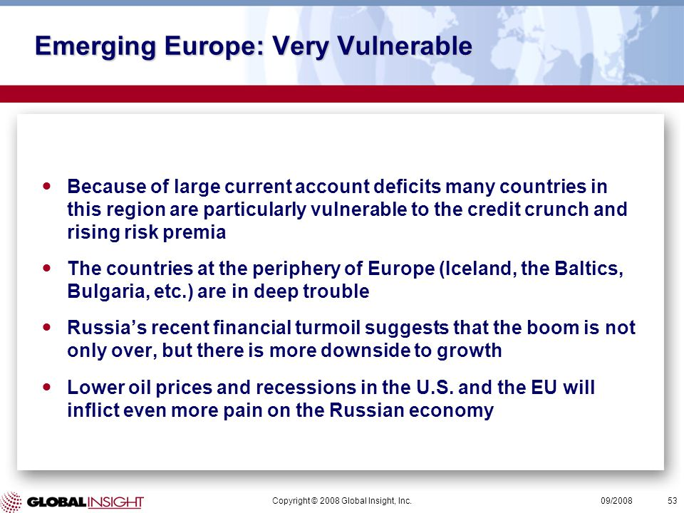 Copyright © 2008 Global Insight, Inc.53 09/2008 Emerging Europe: Very Vulnerable Because of large current account deficits many countries in this region are particularly vulnerable to the credit crunch and rising risk premia The countries at the periphery of Europe (Iceland, the Baltics, Bulgaria, etc.) are in deep trouble Russia's recent financial turmoil suggests that the boom is not only over, but there is more downside to growth Lower oil prices and recessions in the U.S.