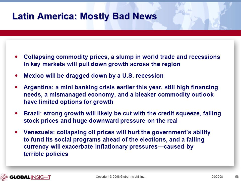 Copyright © 2008 Global Insight, Inc.58 09/2008 Latin America: Mostly Bad News Collapsing commodity prices, a slump in world trade and recessions in key markets will pull down growth across the region Mexico will be dragged down by a U.S.