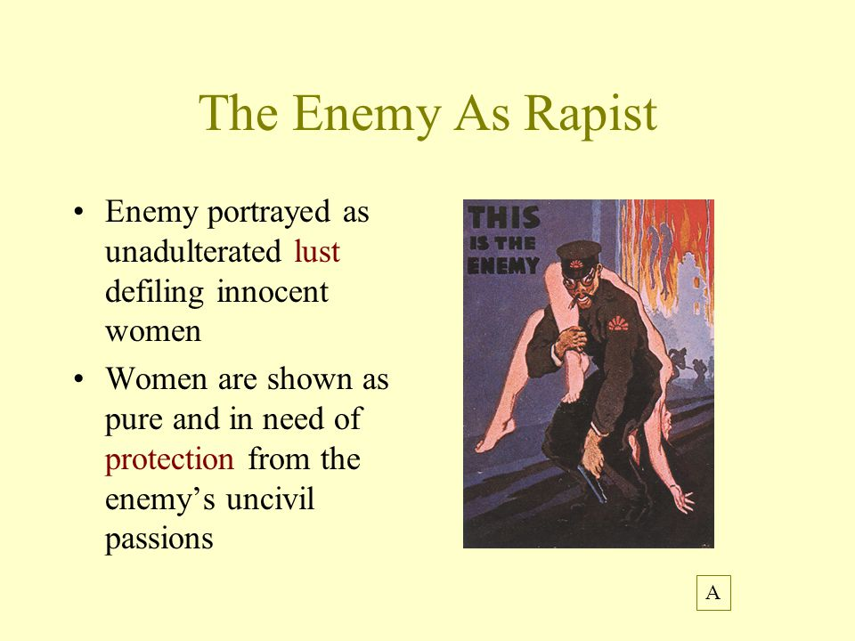 The Enemy As Rapist Enemy portrayed as unadulterated lust defiling innocent women Women are shown as pure and in need of protection from the enemy's uncivil passions A