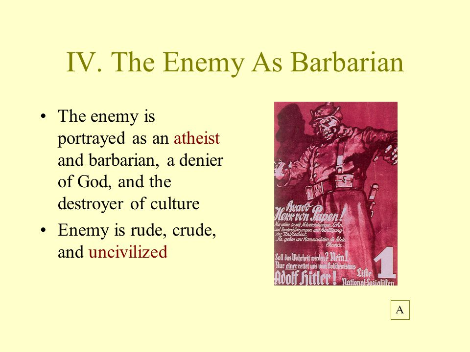 IV. The Enemy As Barbarian The enemy is portrayed as an atheist and barbarian, a denier of God, and the destroyer of culture Enemy is rude, crude, and