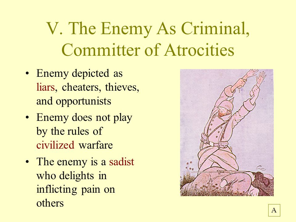 V. The Enemy As Criminal, Committer of Atrocities Enemy depicted as liars, cheaters, thieves, and opportunists Enemy does not play by the rules of civ