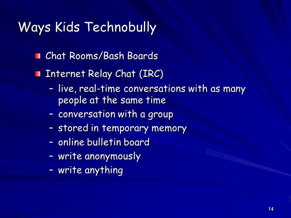 14 Ways Kids Technobully Chat Rooms/Bash Boards Internet Relay Chat (IRC) –live, real-time conversations with as many people at the same time –conversation with a group –stored in temporary memory –online bulletin board –write anonymously –write anything