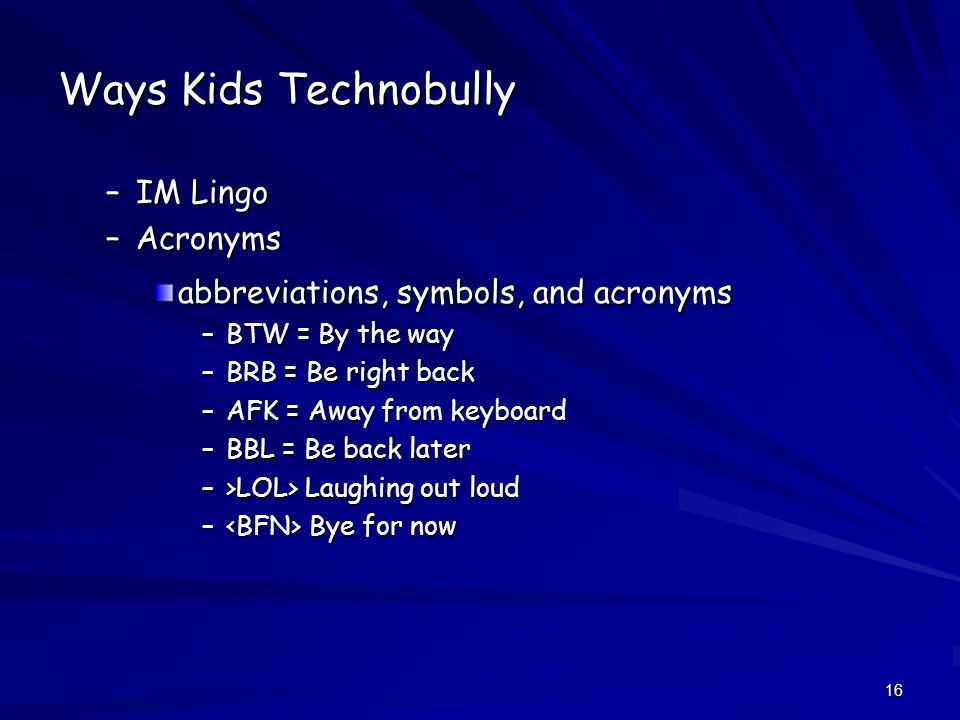 16 Ways Kids Technobully –IM Lingo –Acronyms abbreviations, symbols, and acronyms –BTW = By the way –BRB = Be right back –AFK = Away from keyboard –BBL = Be back later –>LOL> Laughing out loud – Bye for now
