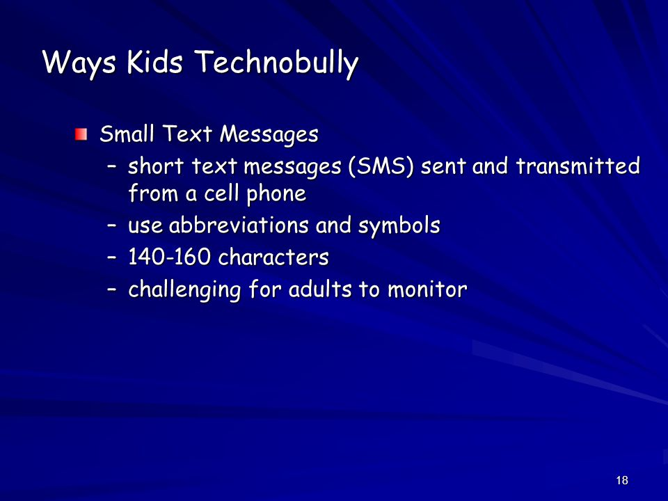 18 Ways Kids Technobully Small Text Messages –short text messages (SMS) sent and transmitted from a cell phone –use abbreviations and symbols –140-160 characters –challenging for adults to monitor