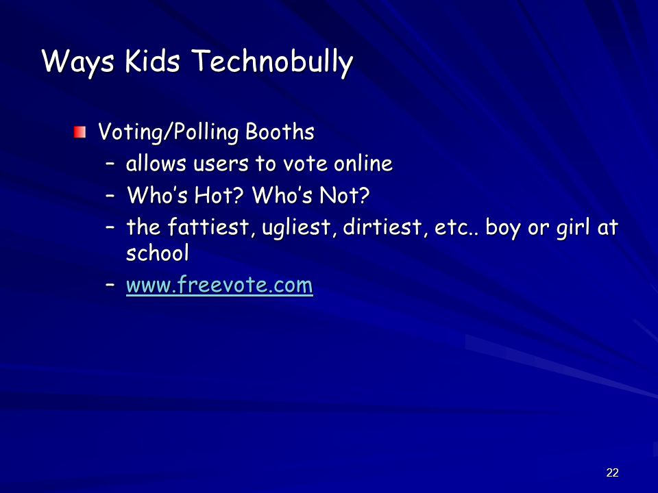 22 Ways Kids Technobully Voting/Polling Booths –allows users to vote online –Who's Hot.