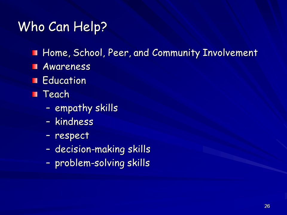 26 Who Can Help? Home, School, Peer, and Community Involvement AwarenessEducationTeach –empathy skills –kindness –respect –decision-making skills –pro