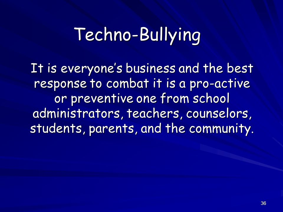 36 Techno-Bullying It is everyone's business and the best response to combat it is a pro-active or preventive one from school administrators, teachers, counselors, students, parents, and the community.