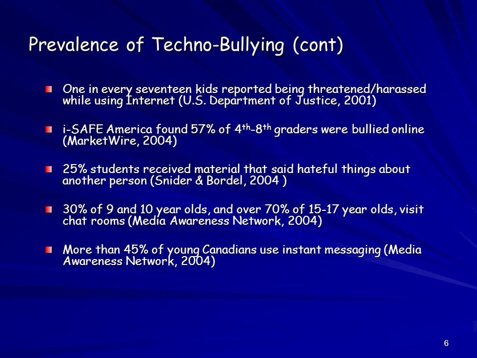 6 Prevalence of Techno-Bullying (cont) One in every seventeen kids reported being threatened/harassed while using Internet (U.S.