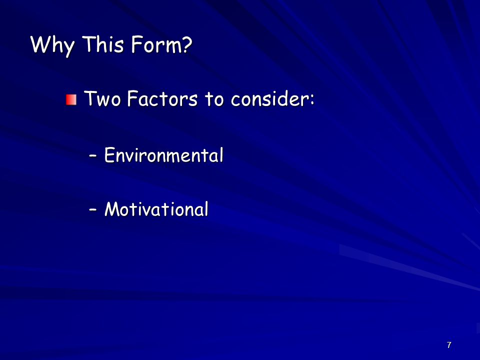 7 Why This Form Two Factors to consider: –Environmental –Motivational