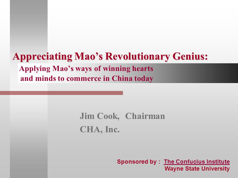 Appreciating Mao's Revolutionary Genius: Appreciating Mao's Revolutionary Genius: Applying Mao's ways of winning hearts and minds to commerce in China today Jim Cook, Chairman CHA, Inc.