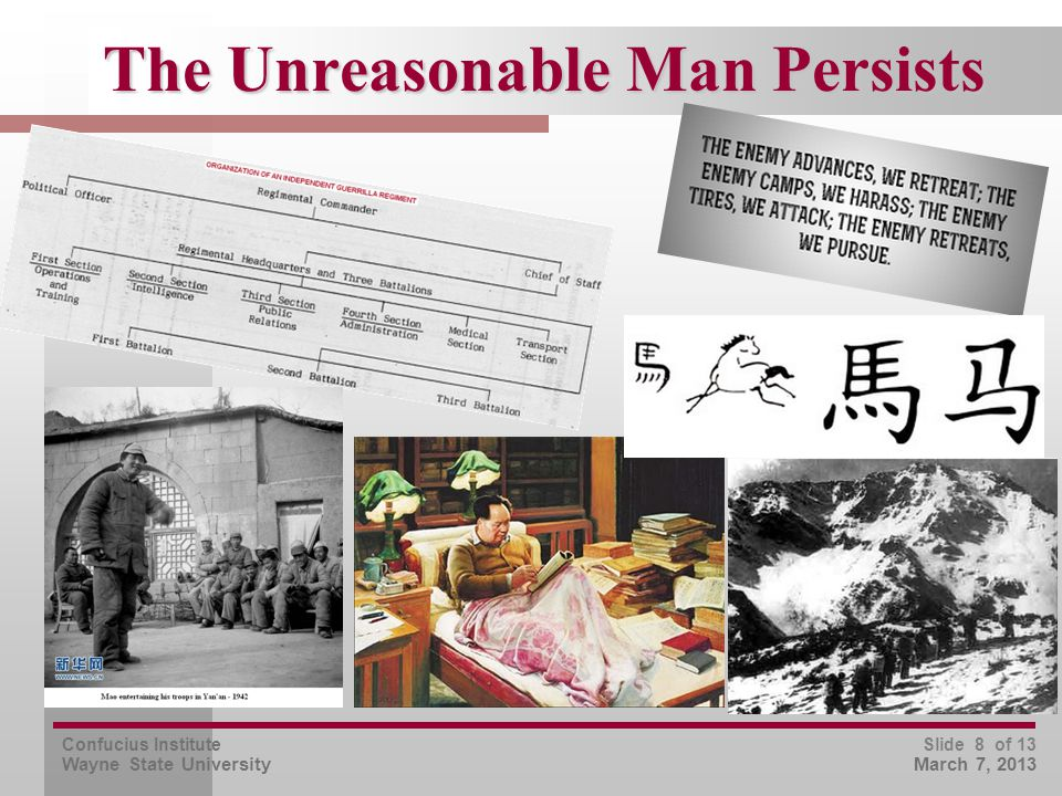 Confucius Institute Wayne State University Slide 9 of 13 March 7, 2013  Arm peasants and don't wait for urban uprisings as Marx's theory stipulates  Conquer minds and spirits, not territory (hold nothing, but treat people fairly and they'll follow), address the needs they understand  Discard tradition in the military and elsewhere if it isn't true to the (political) message  Unify Chinese sentiment by picking a universal enemy – Japanese, for disgracing China's face  Take the long view, 20-30 years, not the quick one commanded by Sūn 1 Zǐ 3 孙子 Mao's Innovations