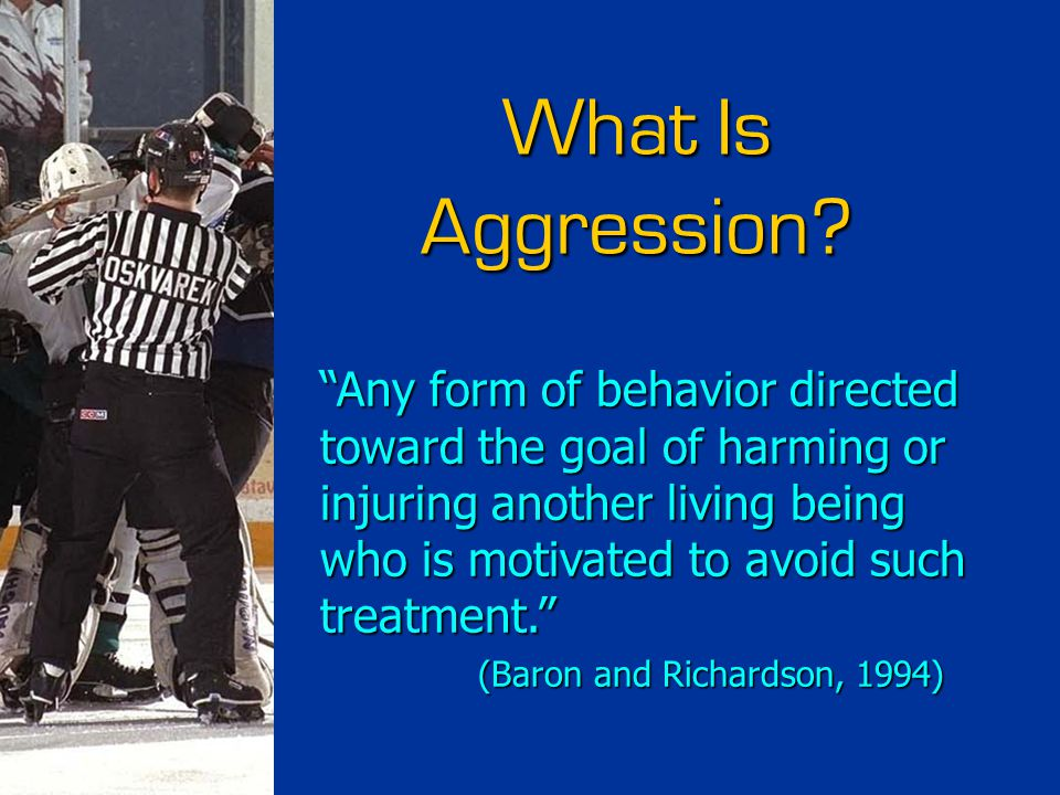 """What Is Aggression? """"Any form of behavior directed toward the goal of harming or injuring another living being who is motivated to avoid such treatmen"""
