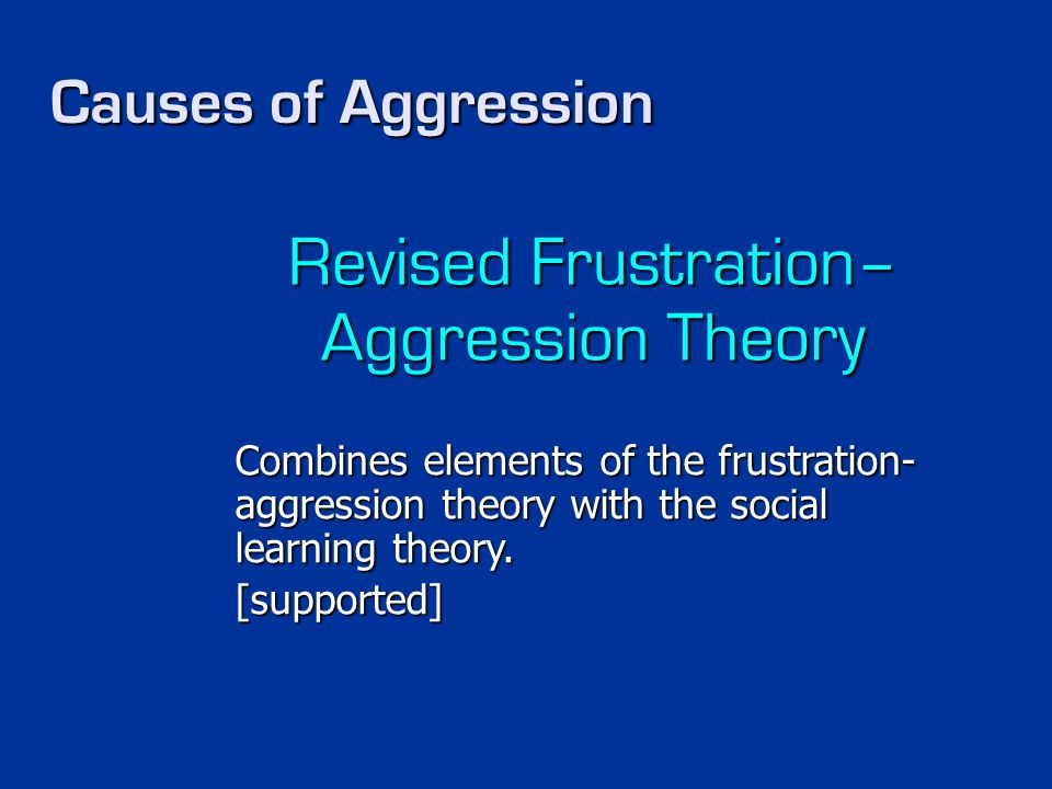 Causes of Aggression Revised Frustration– Aggression Theory Combines elements of the frustration- aggression theory with the social learning theory. [