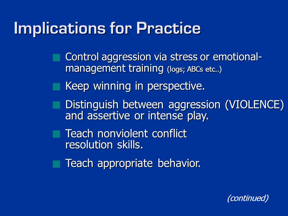 Implications for Practice Control aggression via stress or emotional- management training (logs; ABCs etc..) Keep winning in perspective. Distinguish