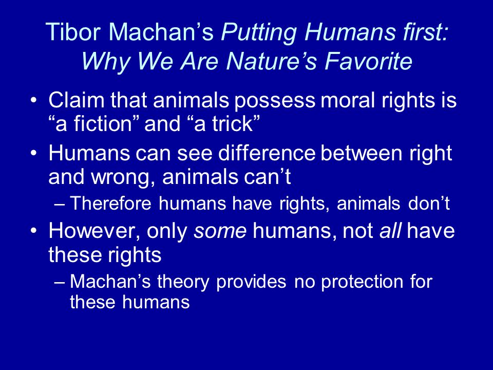 Tibor Machan's Putting Humans first: Why We Are Nature's Favorite Claim that animals possess moral rights is a fiction and a trick Humans can see difference between right and wrong, animals can't –Therefore humans have rights, animals don't However, only some humans, not all have these rights –Machan's theory provides no protection for these humans