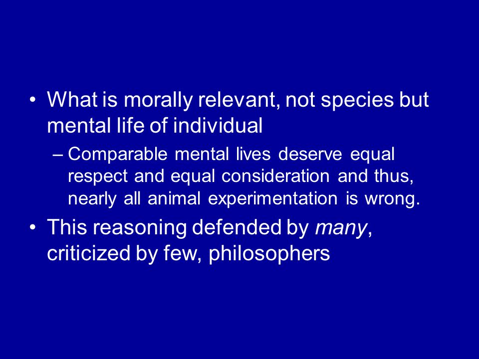 What is morally relevant, not species but mental life of individual –Comparable mental lives deserve equal respect and equal consideration and thus, nearly all animal experimentation is wrong.