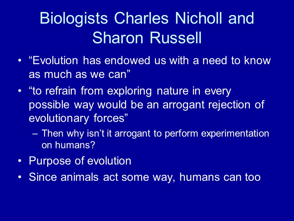 Biologists Charles Nicholl and Sharon Russell Evolution has endowed us with a need to know as much as we can to refrain from exploring nature in every possible way would be an arrogant rejection of evolutionary forces –Then why isn't it arrogant to perform experimentation on humans.